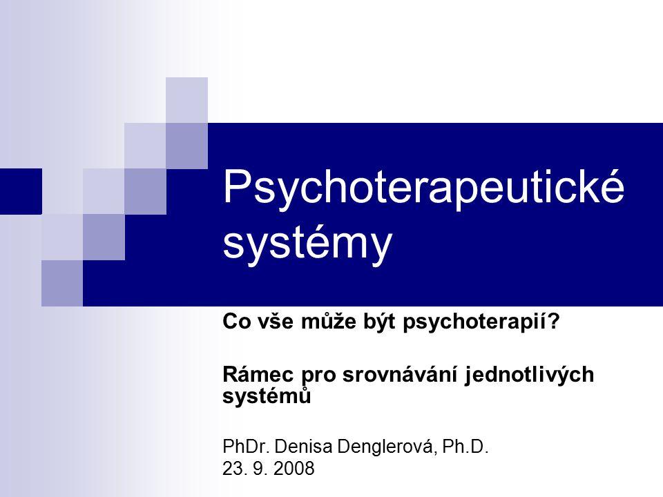 Psychoterapeutické systémy Co vše může být psychoterapií? Rámec pro srovnávání jednotlivých systémů PhDr. Denisa Denglerová, Ph.D. 23. 9. 2008