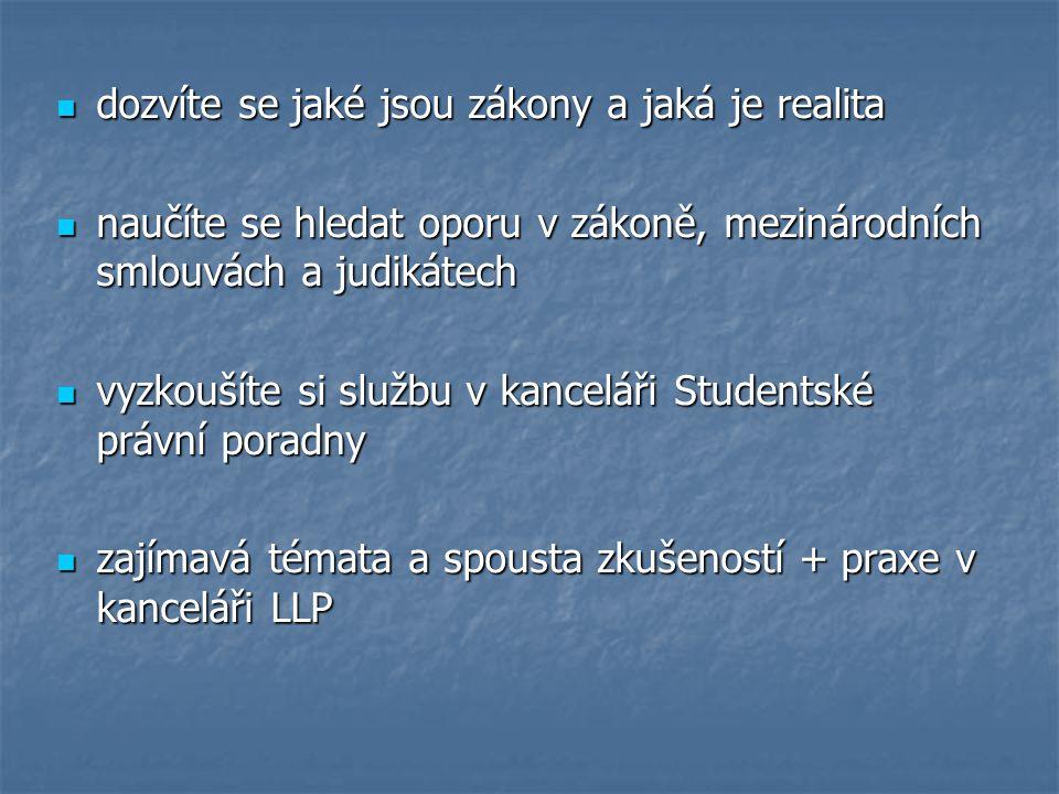 dozvíte se jaké jsou zákony a jaká je realita dozvíte se jaké jsou zákony a jaká je realita naučíte se hledat oporu v zákoně, mezinárodních smlouvách a judikátech naučíte se hledat oporu v zákoně, mezinárodních smlouvách a judikátech vyzkoušíte si službu v kanceláři Studentské právní poradny vyzkoušíte si službu v kanceláři Studentské právní poradny zajímavá témata a spousta zkušeností + praxe v kanceláři LLP zajímavá témata a spousta zkušeností + praxe v kanceláři LLP