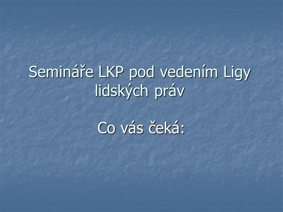 Semináře LKP pod vedením Ligy lidských práv Co vás čeká: