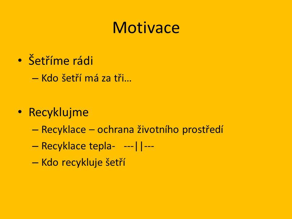 Motivace Šetříme rádi – Kdo šetří má za tři… Recyklujme – Recyklace – ochrana životního prostředí – Recyklace tepla- ---||--- – Kdo recykluje šetří