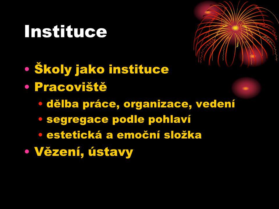 Instituce Školy jako instituce Pracoviště dělba práce, organizace, vedení segregace podle pohlaví estetická a emoční složka Vězení, ústavy