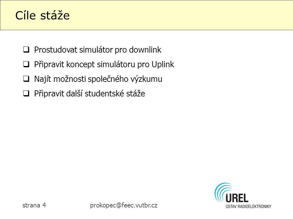 prokopec@feec.vutbr.czstrana 4 Cíle stáže  Prostudovat simulátor pro downlink  Připravit koncept simulátoru pro Uplink  Najít možnosti společného výzkumu  Připravit další studentské stáže