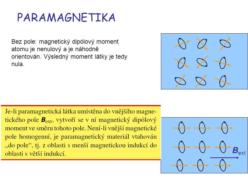 PARAMAGNETIKA Bez pole: magnetický dipólový moment atomu je nenulový a je náhodně orientován. Výsledný moment látky je tedy nula. B ext