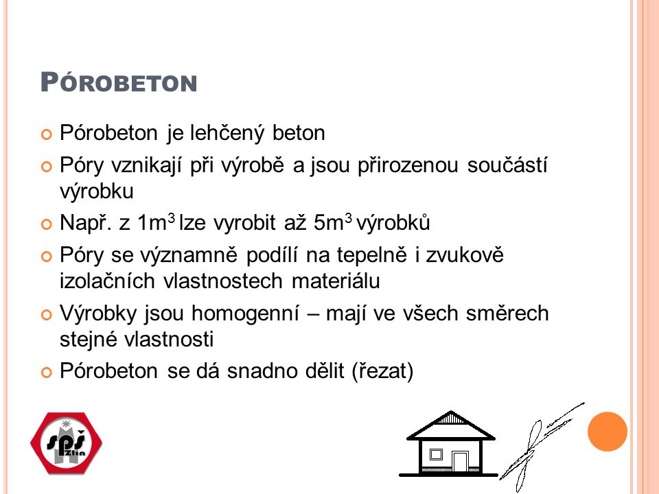 P ÓROBETON Pórobeton je lehčený beton Póry vznikají při výrobě a jsou přirozenou součástí výrobku Např. z 1m 3 lze vyrobit až 5m 3 výrobků Póry se výz