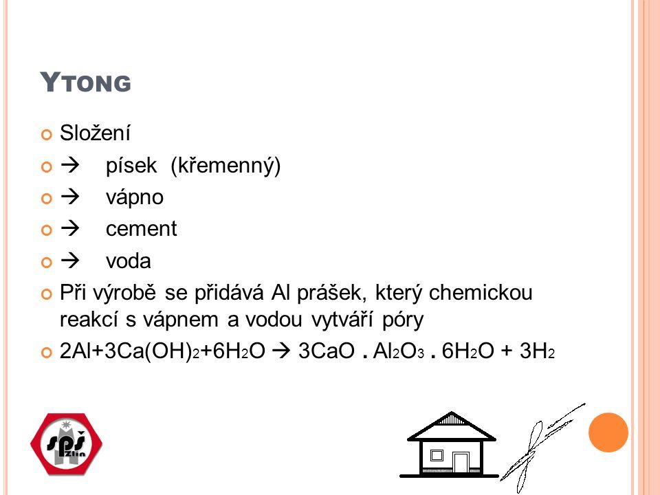 Y TONG Složení  písek (křemenný)  vápno  cement  voda Při výrobě se přidává Al prášek, který chemickou reakcí s vápnem a vodou vytváří póry 2Al+3C