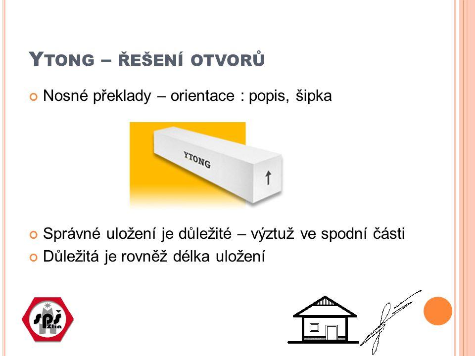 Y TONG – ŘEŠENÍ OTVORŮ Nosné překlady – orientace : popis, šipka Správné uložení je důležité – výztuž ve spodní části Důležitá je rovněž délka uložení