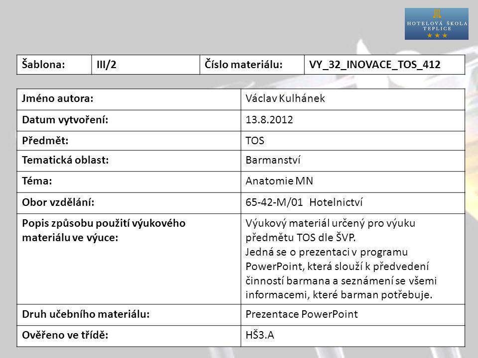 Šablona:III/2Číslo materiálu:VY_32_INOVACE_TOS_412 Jméno autora:Václav Kulhánek Datum vytvoření:13.8.2012 Předmět:TOS Tematická oblast:Barmanství Téma:Anatomie MN Obor vzdělání:65-42-M/01 Hotelnictví Popis způsobu použití výukového materiálu ve výuce: Výukový materiál určený pro výuku předmětu TOS dle ŠVP.