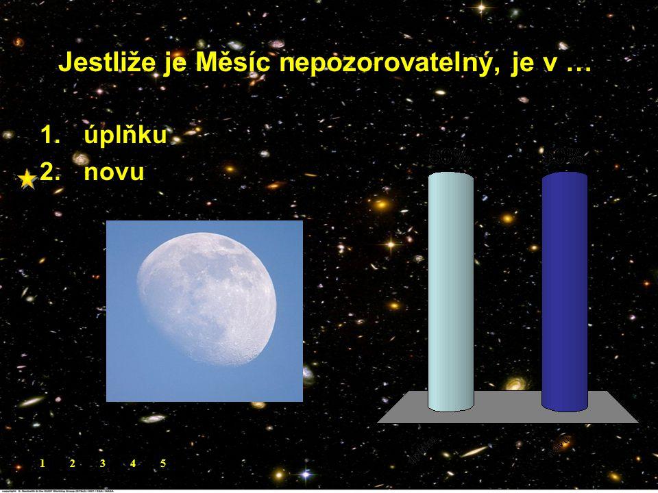 Jestliže je Měsíc nepozorovatelný, je v …. 1.úplňku 2.novu 12345