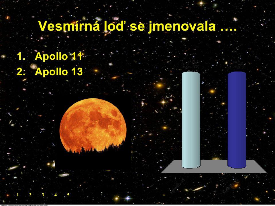 Vesmírná loď se jmenovala …. 1.Apollo 11 2.Apollo 13 12345