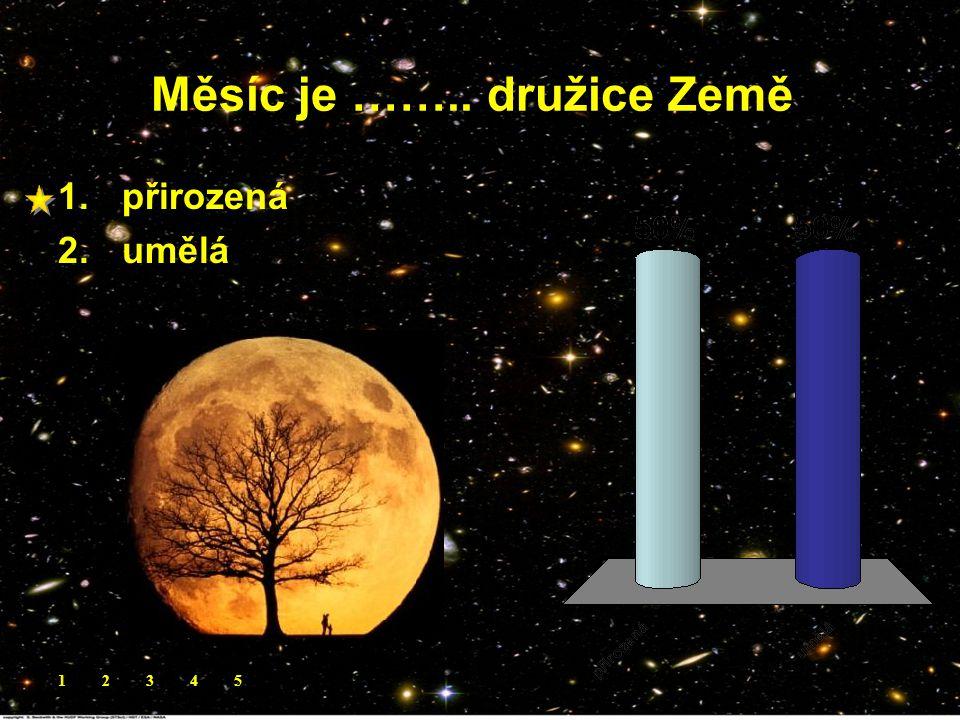 Měsíc je …….. družice Země. 1.přirozená 2.umělá 12345