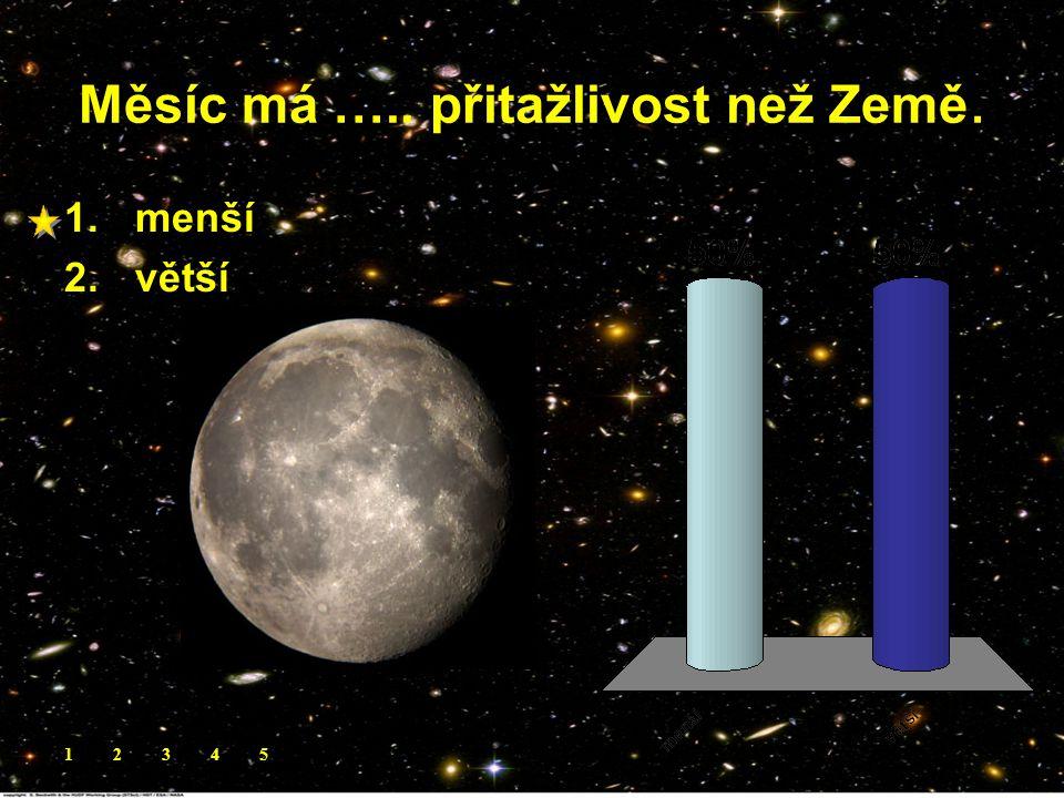 Měsíc má ….. přitažlivost než Země. 1.menší 2.větší 12345
