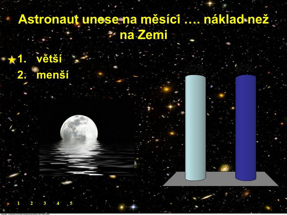 Astronaut unese na měsíci …. náklad než na Zemi 1.větší 2.menší 12345