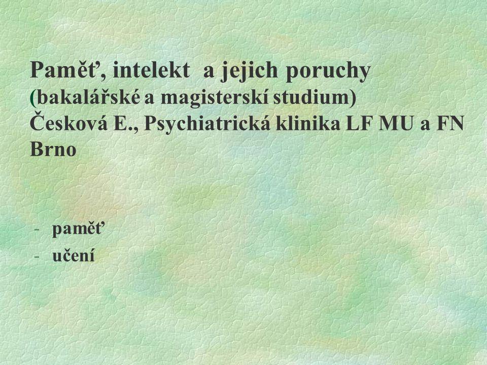 Paměť, intelekt a jejich poruchy (bakalářské a magisterskí studium) Česková E., Psychiatrická klinika LF MU a FN Brno -paměť -učení
