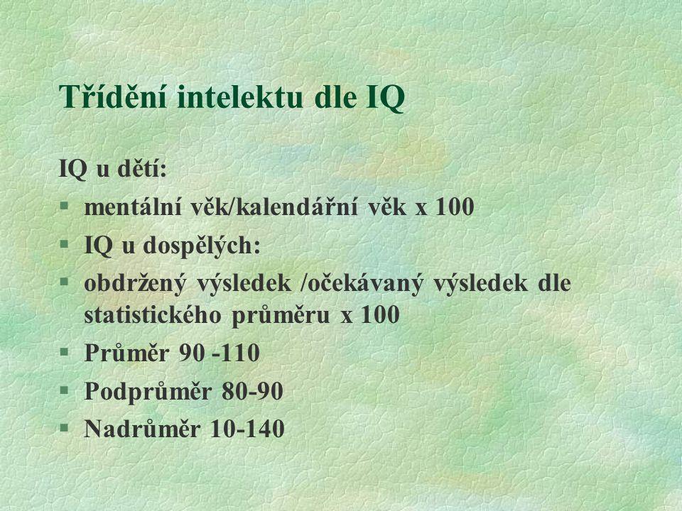 Třídění intelektu dle IQ IQ u dětí:  mentální věk/kalendářní věk x 100 §IQ u dospělých: §obdržený výsledek /očekávaný výsledek dle statistického prům