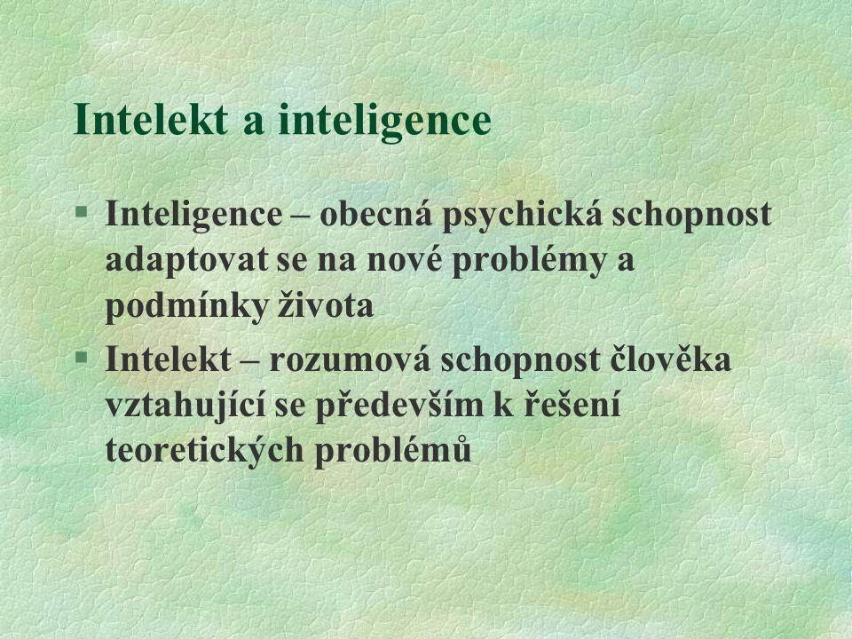 Intelekt a inteligence §Inteligence – obecná psychická schopnost adaptovat se na nové problémy a podmínky života §Intelekt – rozumová schopnost člověk