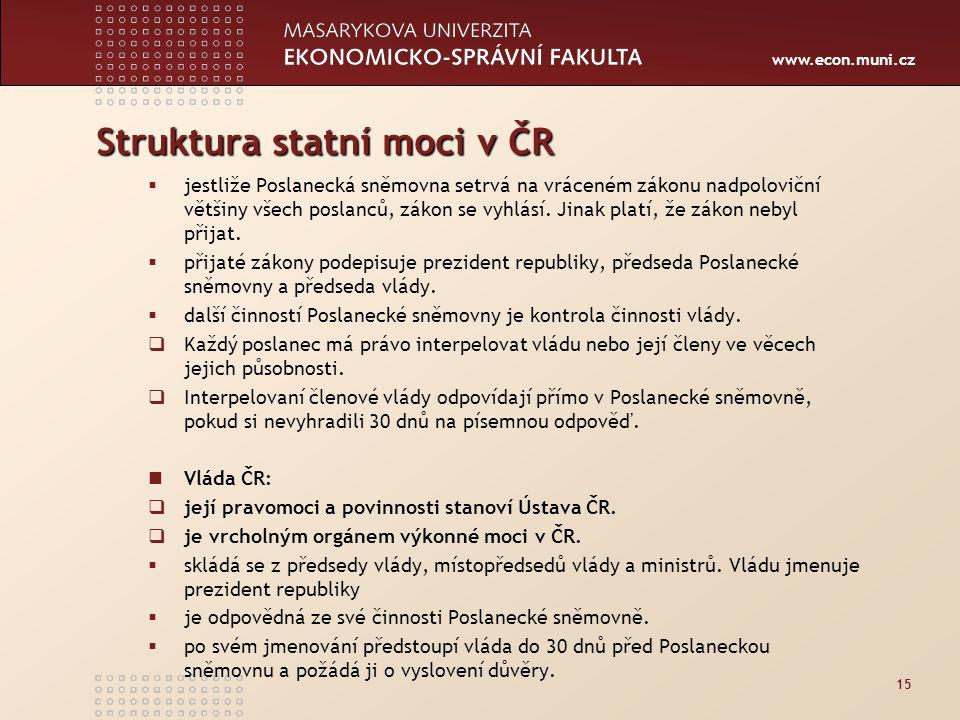 www.econ.muni.cz Struktura statní moci v ČR  jestliže Poslanecká sněmovna setrvá na vráceném zákonu nadpoloviční většiny všech poslanců, zákon se vyhlásí.