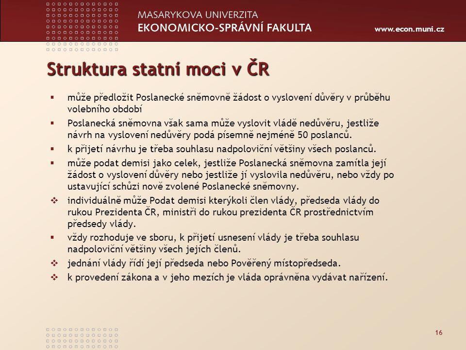 www.econ.muni.cz Struktura statní moci v ČR  může předložit Poslanecké sněmovně žádost o vyslovení důvěry v průběhu volebního období  Poslanecká sněmovna však sama může vyslovit vládě nedůvěru, jestliže návrh na vyslovení nedůvěry podá písemně nejméně 50 poslanců.