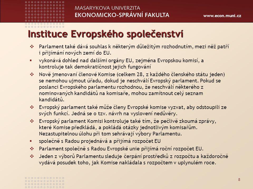 www.econ.muni.cz Instituce Evropského společenství  Parlament také dává souhlas k některým důležitým rozhodnutím, mezi něž patří i přijímání nových zemí do EU.