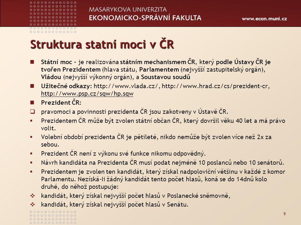 www.econ.muni.cz Struktura statní moci v ČR Státní moc - je realizována státním mechanismem ČR, který podle Ústavy ČR je tvořen Prezidentem (hlava státu, Parlamentem (nejvyšší zastupitelský orgán), Vládou (nejvyšší výkonný orgán), a Soustavou soudů Užitečné odkazy: http://www.vlada.cz/, http://www.hrad.cz/cs/prezident-cr, http://www.psp.cz/sqw/hp.sqw http://www.psp.cz/sqw/hp.sqw Prezident ČR:  pravomoci a povinnosti prezidenta ČR jsou zakotveny v Ústavě ČR.