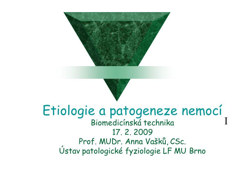 Etiologie a patogeneze nemocí Biomedicínská technika 17. 2. 2009 Prof. MUDr. Anna Vašků, CSc. Ústav patologické fyziologie LF MU Brno I