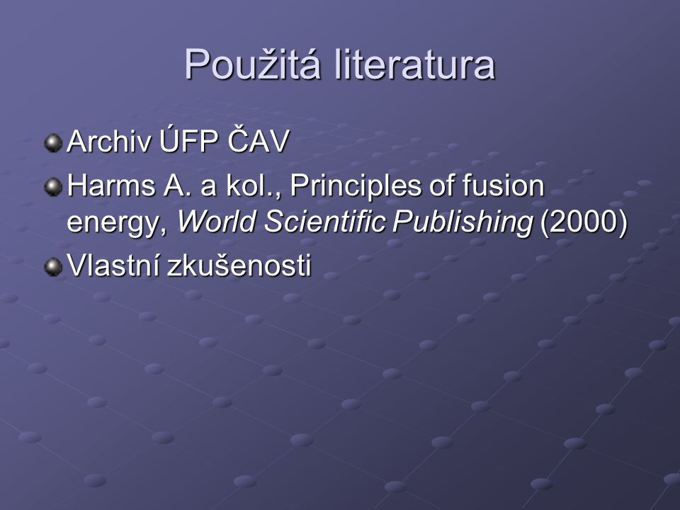 Použitá literatura Archiv ÚFP ČAV Harms A. a kol., Principles of fusion energy, World Scientific Publishing (2000) Vlastní zkušenosti
