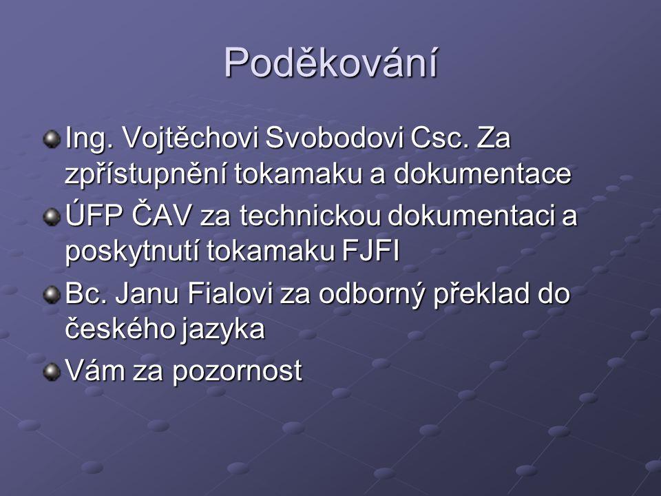 Poděkování Ing. Vojtěchovi Svobodovi Csc. Za zpřístupnění tokamaku a dokumentace ÚFP ČAV za technickou dokumentaci a poskytnutí tokamaku FJFI Bc. Janu