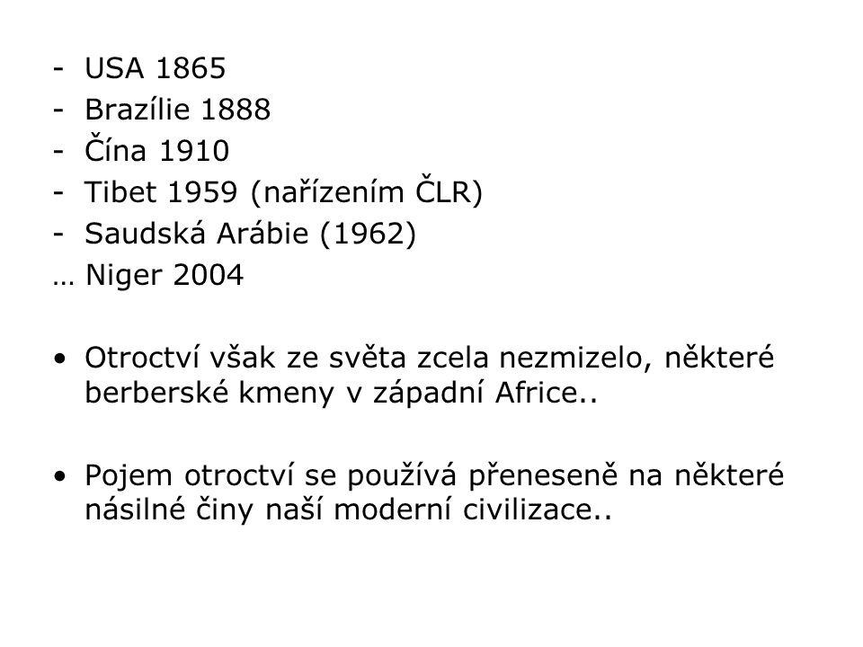 -USA 1865 -Brazílie 1888 -Čína 1910 -Tibet 1959 (nařízením ČLR) -Saudská Arábie (1962) … Niger 2004 Otroctví však ze světa zcela nezmizelo, některé be