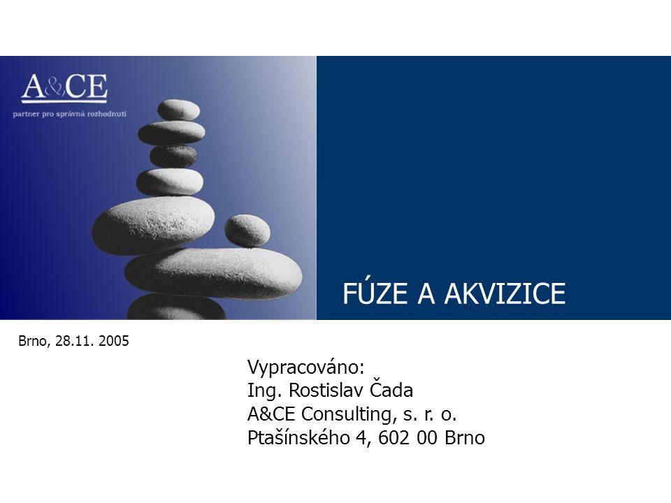 FÚZE A AKVIZICE Brno, 28.11. 2005 Vypracováno: Ing. Rostislav Čada A&CE Consulting, s. r. o. Ptašínského 4, 602 00 Brno