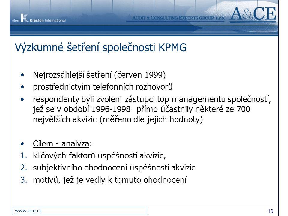 10 www.ace.cz Výzkumné šetření společnosti KPMG Nejrozsáhlejší šetření (červen 1999) prostřednictvím telefonních rozhovorů respondenty byli zvoleni zástupci top managementu společností, jež se v období 1996-1998 přímo účastnily některé ze 700 největších akvizic (měřeno dle jejich hodnoty) Cílem - analýza: 1.klíčových faktorů úspěšnosti akvizic, 2.subjektivního ohodnocení úspěšnosti akvizic 3.motivů, jež je vedly k tomuto ohodnocení