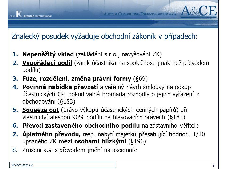 2 www.ace.cz Znalecký posudek vyžaduje obchodní zákoník v případech: 1.Nepeněžitý vklad (zakládání s.r.o., navyšování ZK) 2.Vypořádací podíl (zánik účastníka na společnosti jinak než převodem podílu) 3.Fúze, rozdělení, změna právní formy (§69) 4.Povinná nabídka převzetí a veřejný návrh smlouvy na odkup účastnických CP, pokud valná hromada rozhodla o jejich vyřazení z obchodování (§183) 5.Squeeze out (právo výkupu účastnických cenných papírů) při vlastnictví alespoň 90% podílu na hlasovacích právech (§183) 6.Převod zastaveného obchodního podílu na zástavního věřitele 7.úplatného převodu, resp.