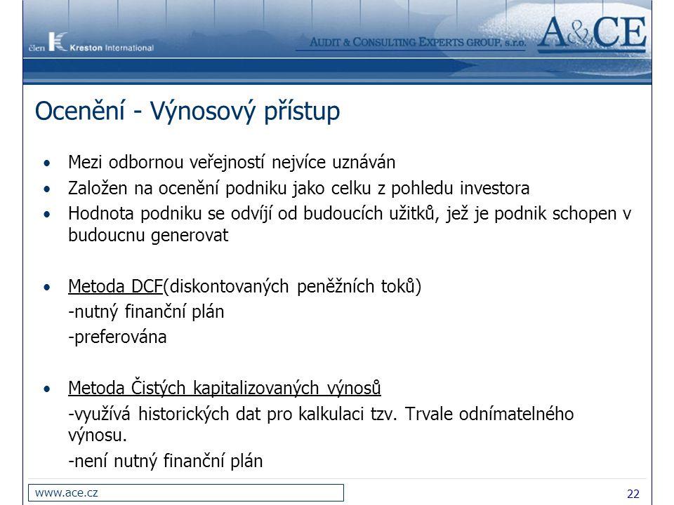 22 www.ace.cz Ocenění - Výnosový přístup Mezi odbornou veřejností nejvíce uznáván Založen na ocenění podniku jako celku z pohledu investora Hodnota po