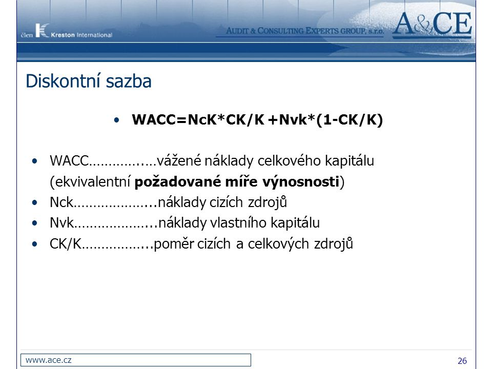 26 www.ace.cz Diskontní sazba WACC=NcK*CK/K +Nvk*(1-CK/K) WACC…………..…vážené náklady celkového kapitálu (ekvivalentní požadované míře výnosnosti) Nck………………...náklady cizích zdrojů Nvk………………...náklady vlastního kapitálu CK/K……………...poměr cizích a celkových zdrojů