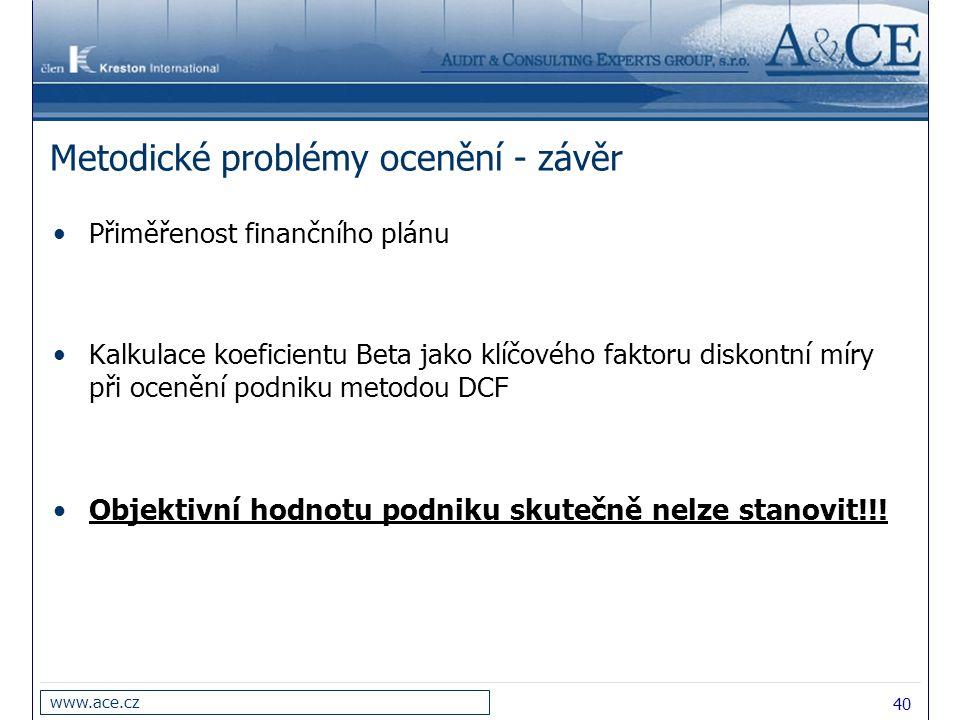 40 www.ace.cz Metodické problémy ocenění - závěr Přiměřenost finančního plánu Kalkulace koeficientu Beta jako klíčového faktoru diskontní míry při ocenění podniku metodou DCF Objektivní hodnotu podniku skutečně nelze stanovit!!!