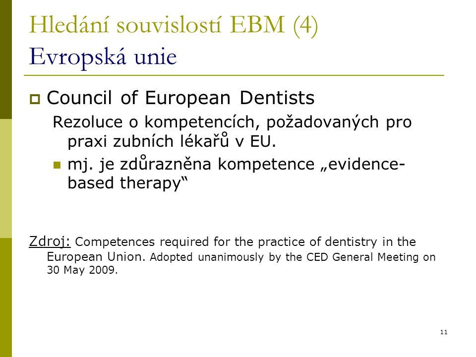 11 Hledání souvislostí EBM (4) Evropská unie  Council of European Dentists Rezoluce o kompetencích, požadovaných pro praxi zubních lékařů v EU. mj. j