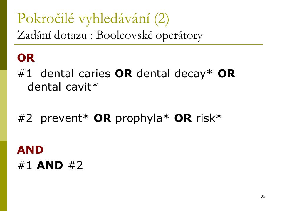 36 Pokročilé vyhledávání (2) Zadání dotazu : Booleovské operátory OR #1 dental caries OR dental decay* OR dental cavit* #2 prevent* OR prophyla* OR risk* AND #1 AND #2