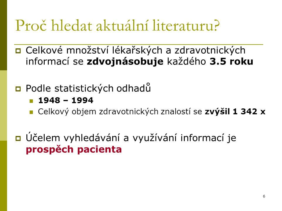 6 Proč hledat aktuální literaturu?  Celkové množství lékařských a zdravotnických informací se zdvojnásobuje každého 3.5 roku  Podle statistických od