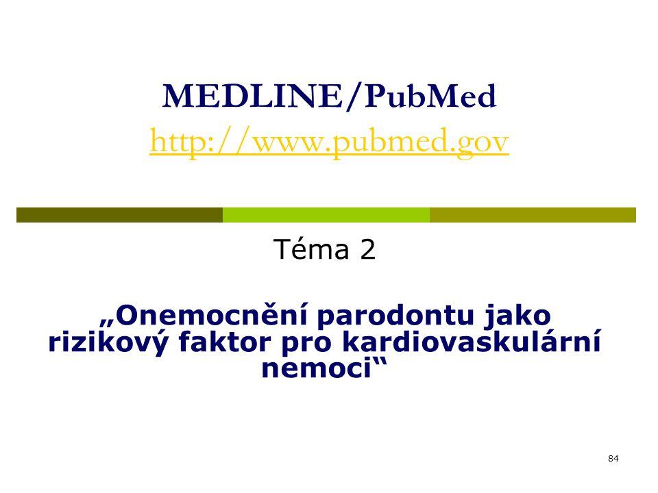 """84 MEDLINE/PubMed http://www.pubmed.gov http://www.pubmed.gov Téma 2 """"Onemocnění parodontu jako rizikový faktor pro kardiovaskulární nemoci"""""""