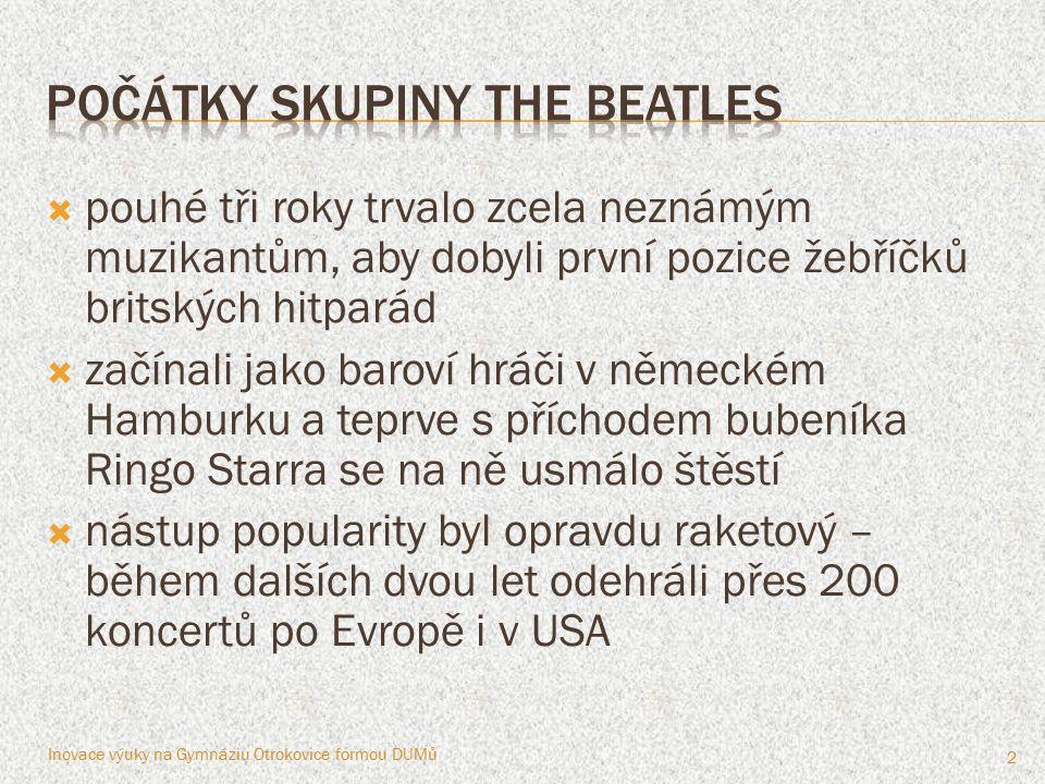 """ Beatles byli především skvělými muzikanty, kteří si sami dokázali skládat muziku a vytvářet zvuk kapely  John Lennon, Paul McCartney, George Harrison, Ringo Starr – to jsou jména členů Beatles  důležitými """"členy kapely byl Brian Epstein, manažer skupiny a George Martin, producent  Beatles byli při nahrávání velmi nároční a výsledkem byl stále lepší zvuk kapely nahrávku od nahrávky Inovace výuky na Gymnáziu Otrokovice formou DUMů 3"""
