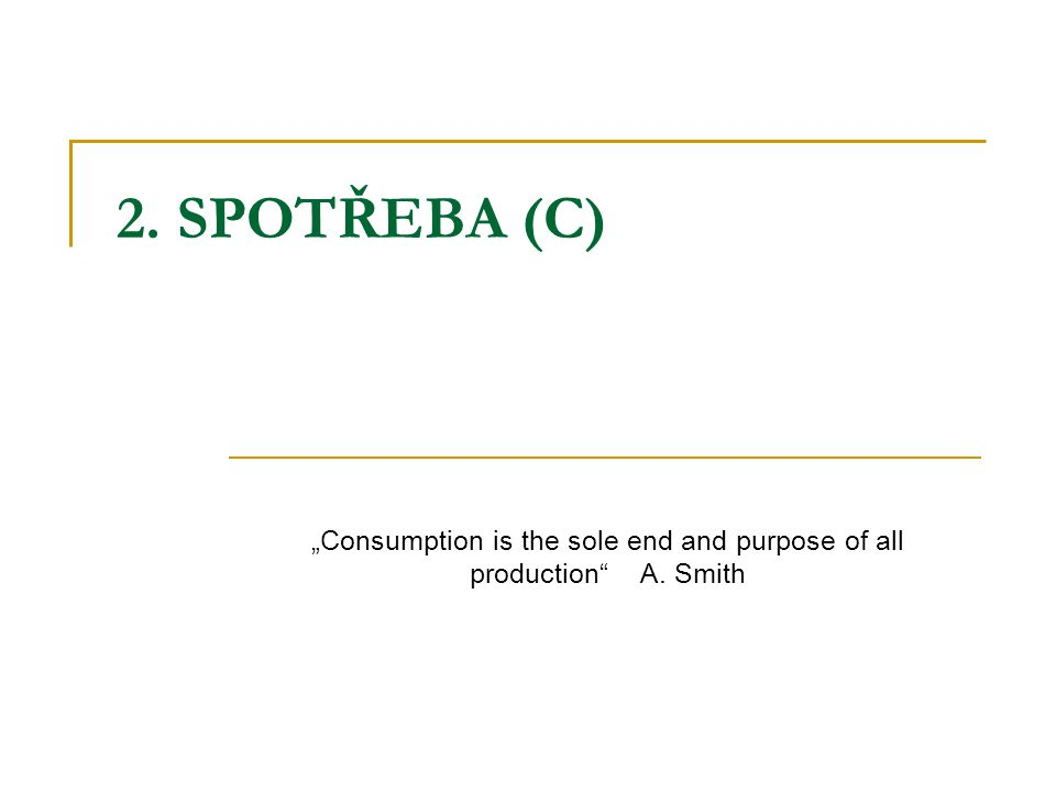"2. SPOTŘEBA (C) ""Consumption is the sole end and purpose of all production"" A. Smith"