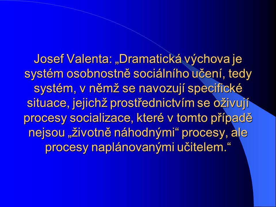 """Josef Valenta: """"Dramatická výchova je systém osobnostně sociálního učení, tedy systém, v němž se navozují specifické situace, jejichž prostřednictvím se oživují procesy socializace, které v tomto případě nejsou """"životně náhodnými procesy, ale procesy naplánovanými učitelem."""
