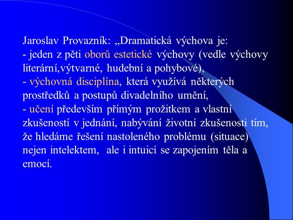 """Jaroslav Provazník: """"Dramatická výchova je: - jeden z pěti oborů estetické výchovy (vedle výchovy literární,výtvarné, hudební a pohybové), - výchovná disciplína, která využívá některých prostředků a postupů divadelního umění, - učení především přímým prožitkem a vlastní zkušeností v jednání, nabývání životní zkušenosti tím, že hledáme řešení nastoleného problému (situace) nejen intelektem, ale i intuicí se zapojením těla a emocí."""