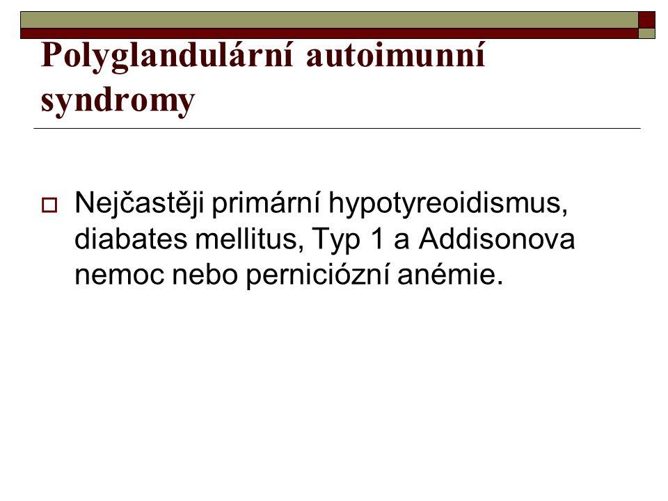 Polyglandulární autoimunní syndromy  Nejčastěji primární hypotyreoidismus, diabates mellitus, Typ 1 a Addisonova nemoc nebo perniciózní anémie.
