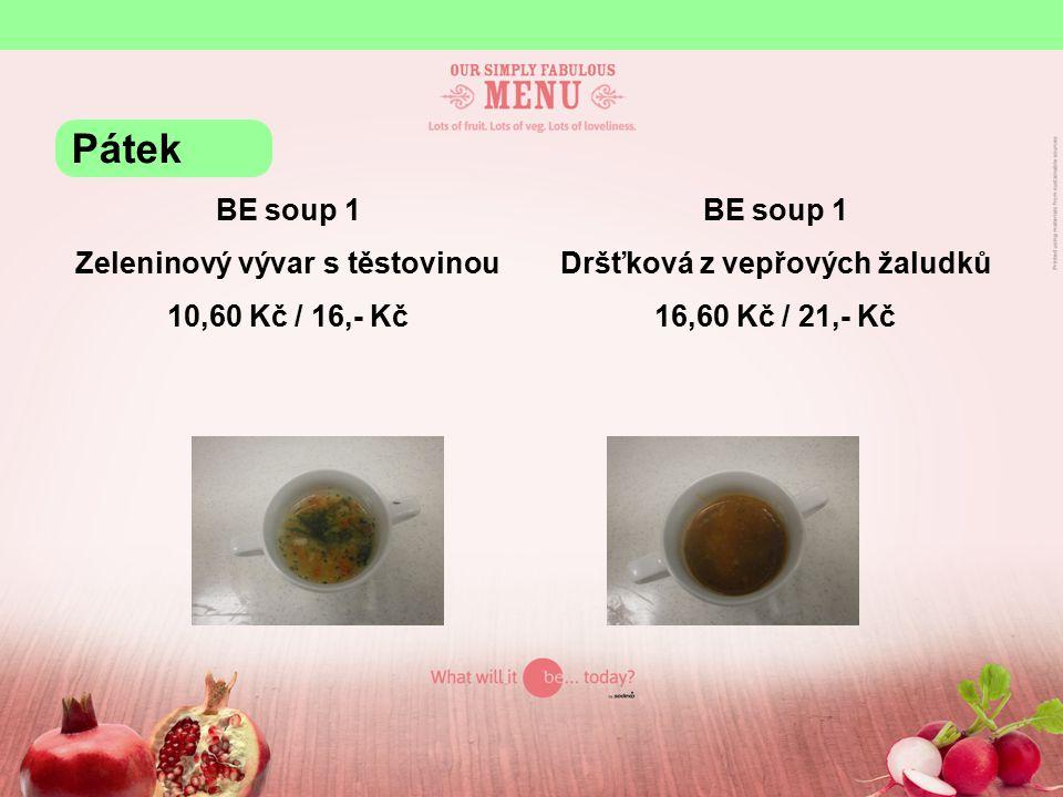 BE soup 1 Zeleninový vývar s těstovinou 10,60 Kč / 16,- Kč BE soup 1 Dršťková z vepřových žaludků 16,60 Kč / 21,- Kč Pátek