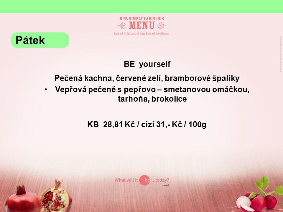 BE yourself Pečená kachna, červené zelí, bramborové špalíky Vepřová pečeně s pepřovo – smetanovou omáčkou, tarhoňa, brokolice KB 28,81 Kč / cizí 31,- Kč / 100g Pátek
