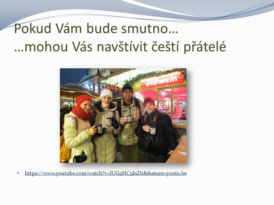 Pokud Vám bude smutno… …mohou Vás navštívit čeští přátelé https://www.youtube.com/watch?v=IUG9HC9lnDs&feature=youtu.be