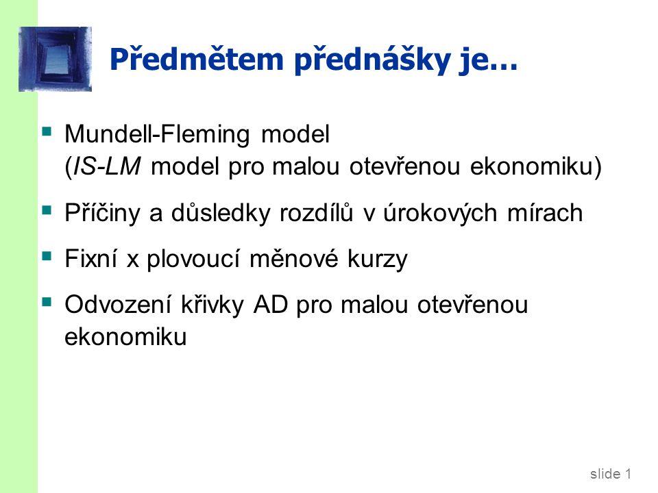 slide 1 Předmětem přednášky je…  Mundell-Fleming model (IS-LM model pro malou otevřenou ekonomiku)  Příčiny a důsledky rozdílů v úrokových mírach  Fixní x plovoucí měnové kurzy  Odvození křivky AD pro malou otevřenou ekonomiku