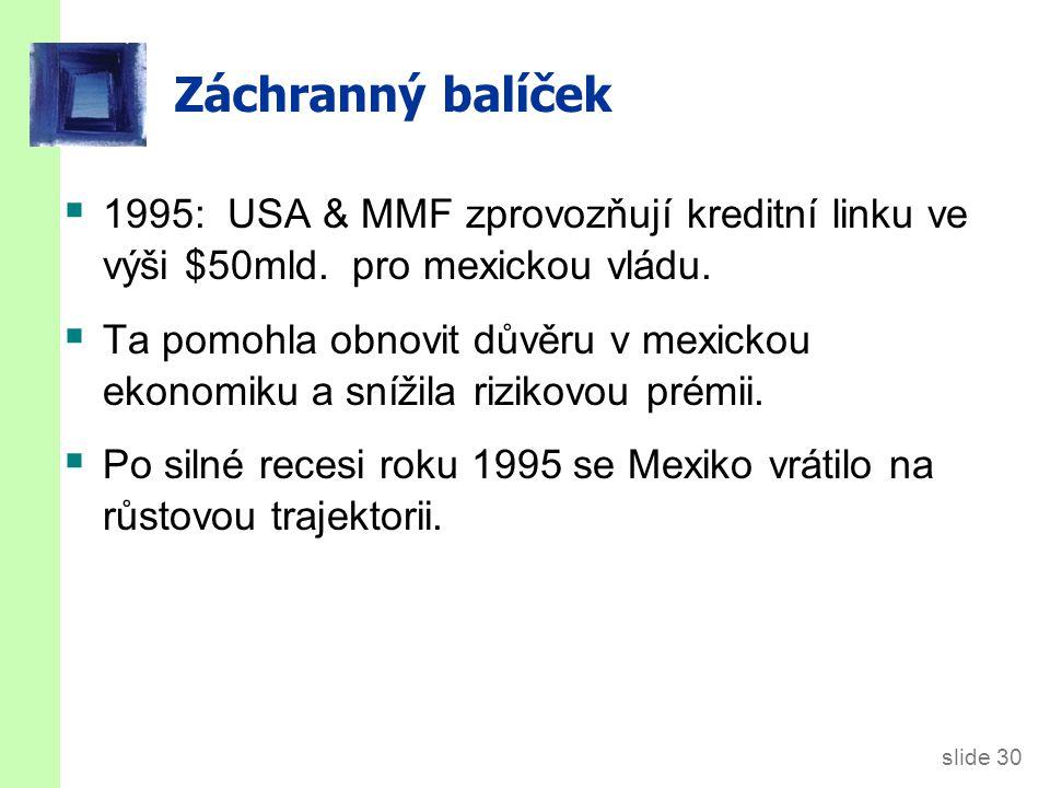 slide 30 Záchranný balíček  1995: USA & MMF zprovozňují kreditní linku ve výši $50mld. pro mexickou vládu.  Ta pomohla obnovit důvěru v mexickou eko