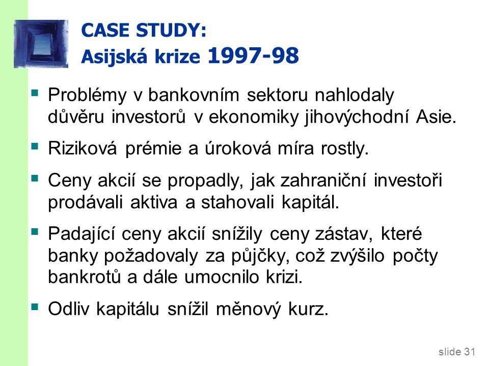 slide 31 CASE STUDY: Asijská krize 1997-98  Problémy v bankovním sektoru nahlodaly důvěru investorů v ekonomiky jihovýchodní Asie.