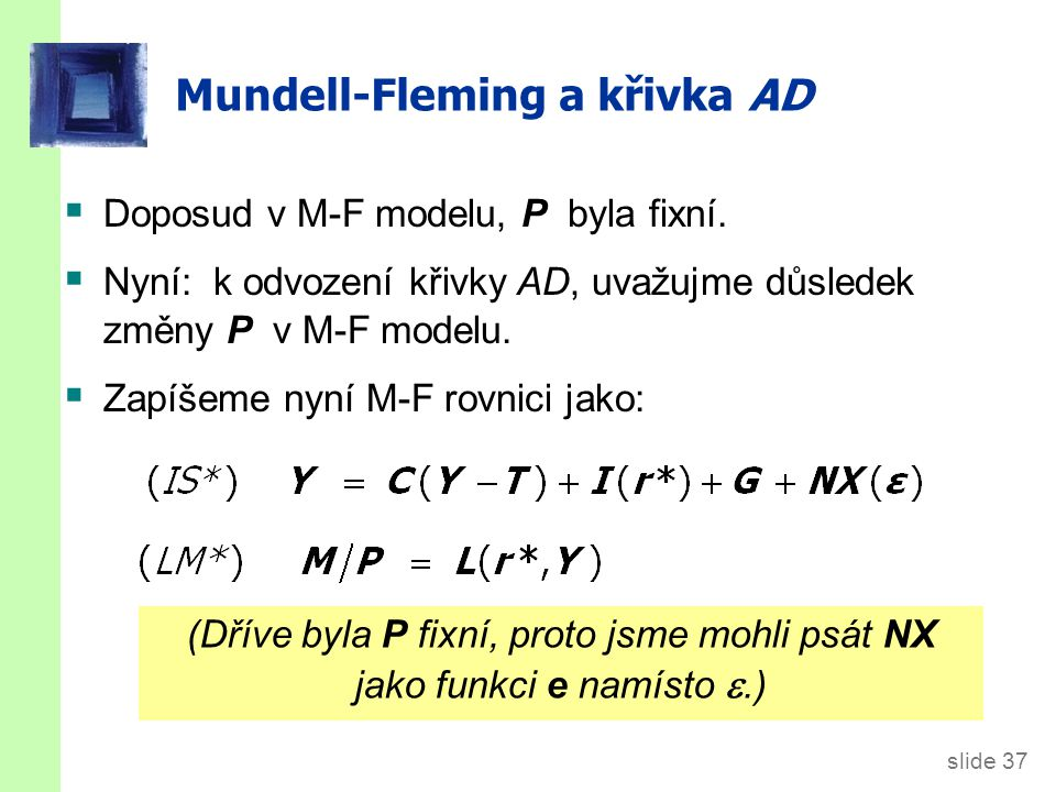 slide 37 Mundell-Fleming a křivka AD  Doposud v M-F modelu, P byla fixní.  Nyní: k odvození křivky AD, uvažujme důsledek změny P v M-F modelu.  Zap