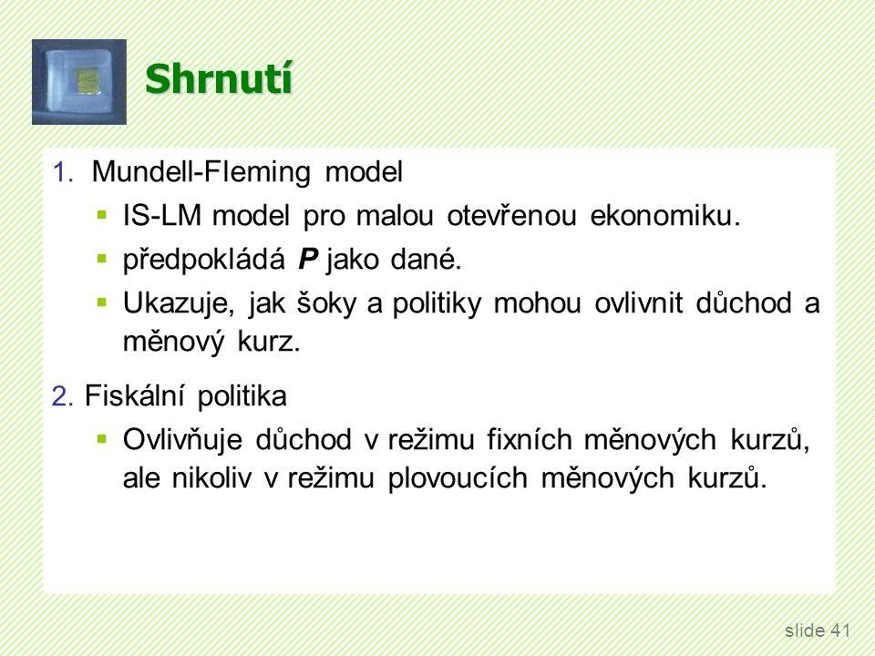 Shrnutí 1. Mundell-Fleming model  IS-LM model pro malou otevřenou ekonomiku.  předpokládá P jako dané.  Ukazuje, jak šoky a politiky mohou ovlivnit
